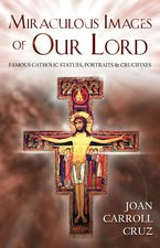 Miraculous Images of Our Lord:Famous Catholic Statues, Portraits and Crucifixes