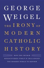 Irony of Modern Catholic History: How the Church Rediscovered Itself and Challenged the Modern World to Reform