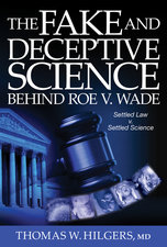 Fake and Deceptive Science Behind Roe V. Wade: Settled Law? vs. Settled Science?