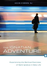 Ignatian Adventure: Experiencing the Spiritual Exercises of Saint Ignatius in Daily Life
