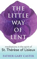 Little Way of Lent: Meditations in the Spirit of St. Therese of Lisieux