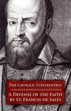 Catholic Controversy: St. Francis de Sales' Defense of the Faith