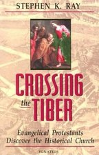 Crossing the Tiber: Evangelical Protestant Discover the Historical Church