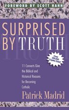 Surprised by Truth 11 Converts Give the Biblical & Historical Reasons for Becom