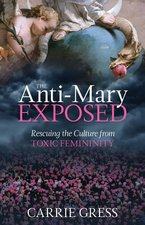 Anti-Mary Exposed: Rescuing the Culture from Toxic Femininity