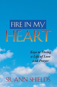 Fire in My Heart: Living a Life of Love and Prayer