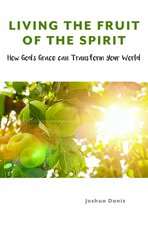 Living the Fruit of the Spirit: How God's Grace Can Transform Your World