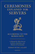 Ceremonies Explained for Servers: A Manual for Altar Servers, Acolytes, Sacristans, and Masters of Ceremonies