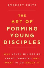 Art of Forming Young Disciples: Why Youth Ministries Aren't Working and What to Do about It