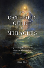 Catholic Guide to Miracles: Separating the Authentic from the Counterfeit