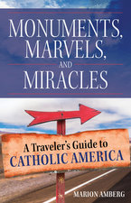 Monuments, Marvels, and Miracles: A Traveler's Guide to Catholic America