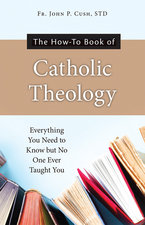 How-To Book of Catholic Theology: Everything You Need to Know But No One Ever Taught You