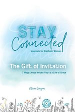 Gift of Invitation: 7 Ways That Jesus Invites You to a Life of Grace (Stay Connected Journals for Catholic Women #1)