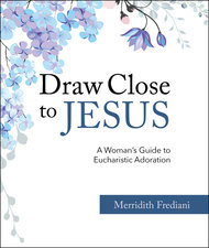 Draw Close to Jesus: A Woman's Guide to Eucharistic Adoration