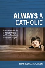 Always a Catholic: How to Keep Your Kids in the Faith for Life- And Bring Them Back If They Have Strayed