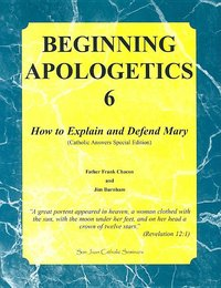Beginning Apologetics- vol 6- How to explain and defend Mary