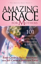 Amazing Grace for Mothers: 101 Stories of Faith