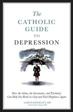Catholic Guide to Depression: How the Saints, the Sacraments, and Psychiatry Can Help You Break Its Grip and Find Happiness Again