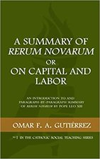 A Summary of Rerum Novarum or On Capital and Labor: An Introduction to and Paragraph-by-Paragraph Summary of Rerum Novarum by Pope Leo XIII